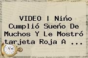 <b>VIDEO | Niño Cumplió Sueño De Muchos Y Le Mostró <b>tarjeta Roj</b>a</b> A <b>...</b>