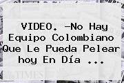 VIDEO. ?No Hay Equipo Colombiano Que Le Pueda Pelear <b>hoy</b> En Día ...