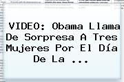 VIDEO: Obama Llama De Sorpresa A Tres Mujeres Por El <b>Día De La</b> <b>...</b>