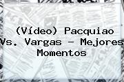 (Vídeo) <b>Pacquiao Vs</b>. <b>Vargas</b> ? Mejores Momentos