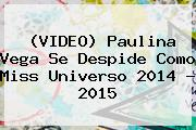 (VIDEO) <b>Paulina Vega</b> Se Despide Como Miss Universo 2014 - 2015