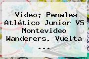 Video: Penales Atlético <b>Junior VS</b> Montevideo <b>Wanderers</b>, Vuelta ...