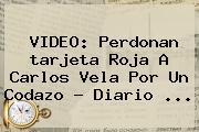 VIDEO: Perdonan <b>tarjeta Roja</b> A Carlos Vela Por Un Codazo - Diario <b>...</b>