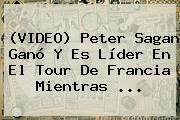 (VIDEO) Peter Sagan Ganó Y Es Líder En El <b>Tour De Francia</b> Mientras ...