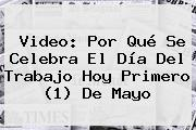 Video: <b>Por Qué Se Celebra El Día Del Trabajo</b> Hoy Primero (1) De Mayo