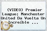 (VIDEO) Premier League: <b>Manchester United</b> Da Vuelta Un Increíble ...