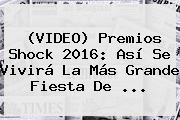 (VIDEO) <b>Premios Shock</b> 2016: Así Se Vivirá La Más Grande Fiesta De ...