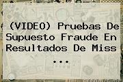 (VIDEO) Pruebas De Supuesto Fraude En Resultados De <b>Miss</b> <b>...</b>