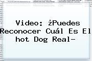 Video: ¿Puedes Reconocer Cuál Es El <b>hot</b> Dog Real?