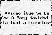 #Video ¿Qué Se Le Cae A <b>Paty Navidad</b>? ¿la Toalla Femenina?