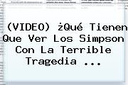 (VIDEO) ¿Qué Tienen Que Ver <b>Los Simpson</b> Con La Terrible Tragedia ...