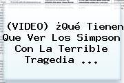 (VIDEO) ¿Qué Tienen Que Ver <b>Los Simpson</b> Con La Terrible Tragedia ...