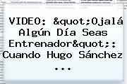 """VIDEO: """"Ojalá Algún Día Seas Entrenador"""": Cuando Hugo Sánchez ..."""