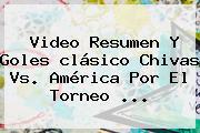 Video Resumen Y Goles Clásico <b>Chivas Vs. América</b> Por El Torneo <b>...</b>