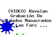 (<b>VIDEO</b>) Revelan Grabación De <b>soldados</b> Masacrados Por Las Farc <b>...</b>