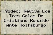 Video: Reviva Los Tres Goles De <b>Cristiano Ronaldo</b> Ante Wolfsburgo