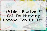#Video Revive El Gol De <b>Hirving Lozano</b> Con El Tri