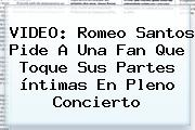 VIDEO: <b>Romeo Santos</b> Pide A Una Fan Que Toque Sus Partes íntimas En Pleno Concierto
