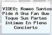 VIDEO: <b>Romeo Santos</b> Pide A Una Fan Que Toque Sus Partes íntimas En Pleno Concierto