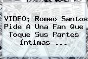 VIDEO: <b>Romeo Santos</b> Pide A Una Fan Que Toque Sus Partes íntimas ...