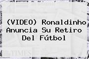 (VIDEO) <b>Ronaldinho</b> Anuncia Su Retiro Del Fútbol