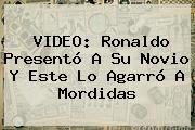 VIDEO: <b>Ronaldo</b> Presentó A Su Novio Y Este Lo Agarró A Mordidas