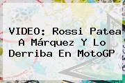 VIDEO: Rossi Patea A Márquez Y Lo Derriba En <b>MotoGP</b>