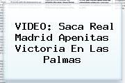 VIDEO: Saca <b>Real Madrid</b> Apenitas Victoria En Las Palmas