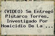 (VIDEO) Se Entregó <b>Plutarco Torres</b>, Investigado Por Homicidio De La <b>...</b>