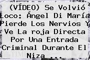 (VÍDEO) Se Volvió Loco: Ángel Di María Pierde Los Nervios Y Ve La <b>roja Directa</b> Por Una Entrada Criminal Durante El Niza ...