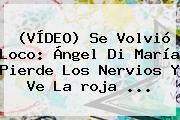 (VÍDEO) Se Volvió Loco: Ángel Di María Pierde Los Nervios Y Ve La <b>roja</b> ...