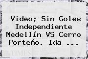 Video: Sin Goles Independiente Medellín VS Cerro Porteño, Ida ...