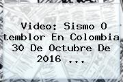 Video: <b>Sismo</b> O Temblor En Colombia 30 De Octubre De 2016 ...