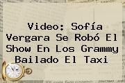 Video: <b>Sofía Vergara</b> Se Robó El Show En Los Grammy Bailado El Taxi