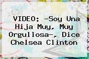 VIDEO: ?Soy Una Hija Muy, Muy Orgullosa?, Dice <b>Chelsea Clinton</b>
