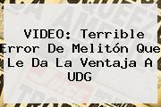 VIDEO: Terrible Error De Melitón Que Le Da La Ventaja A <b>UDG</b>