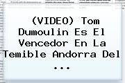 (VIDEO) Tom Dumoulin Es El Vencedor En La Temible <b>Andorra</b> Del ...