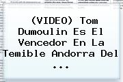 (VIDEO) Tom Dumoulin Es El Vencedor En La Temible <b>Andorra</b> Del ...