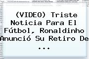 (VIDEO) Triste Noticia Para El Fútbol, <b>Ronaldinho</b> Anunció Su Retiro De ...
