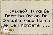 ?(Video) <b>Turquía</b> Derriba Avión De Combate Ruso Cerca De La Frontera <b>...</b>