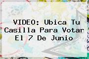 VIDEO: <b>Ubica Tu Casilla</b> Para Votar El 7 De Junio