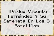 #Vídeo <b>Vicente Fernández</b> Y Su Serenata En Los 3 Potrillos