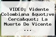 VIDEO: Vidente Colombiana &quot;ve Cerca&quot; La Muerte De <b>Vicente</b> ...