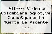VIDEO: Vidente Colombiana &quot;ve Cerca&quot; La Muerte De <b>Vicente</b> ...