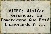 VIDEO: <b>Winifer Fernández</b>, La Dominicana Que Está Enamorando A ...