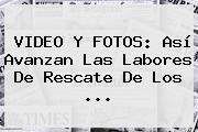 VIDEO Y FOTOS: Así Avanzan Las Labores De Rescate De Los ...