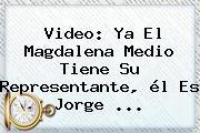 Video: Ya El Magdalena Medio Tiene Su Representante, él Es Jorge <b>...</b>