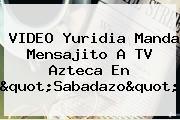 VIDEO <b>Yuridia</b> Manda Mensajito A TV Azteca En &quot;Sabadazo&quot;
