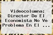 Videocolumna: Director De <b>El Economista</b> No Ve Problema En El ...