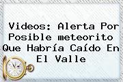 Videos: Alerta Por Posible <b>meteorito</b> Que Habría Caído En El Valle